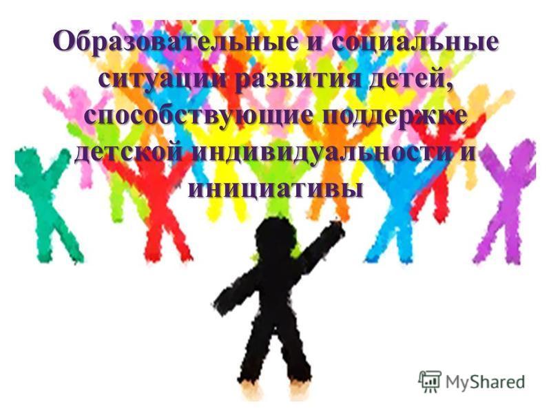 Образовательные и социальные ситуации развития детей, способствующие поддержке детской индивидуальности и инициативы
