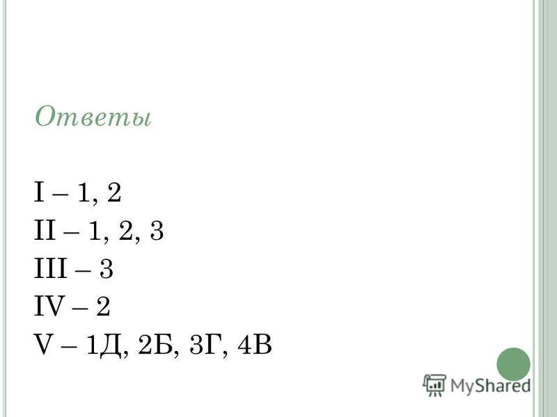 Ответы I – 1, 2 II – 1, 2, 3 III – 3 IV – 2 V – 1Д, 2Б, 3Г, 4В