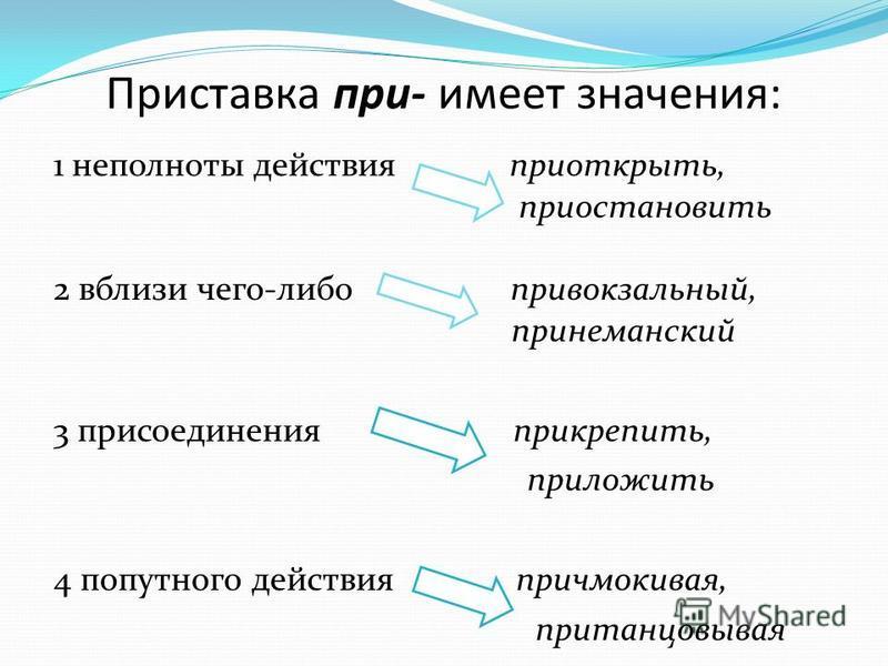 Приставка при- имеет значения: 1 неполноты действия приоткрыть, приостановить 2 вблизи чего-либо привокзальный, при неманский 3 присоединения прикрепить, приложить 4 попутного действия причмокивая, пританцовывая