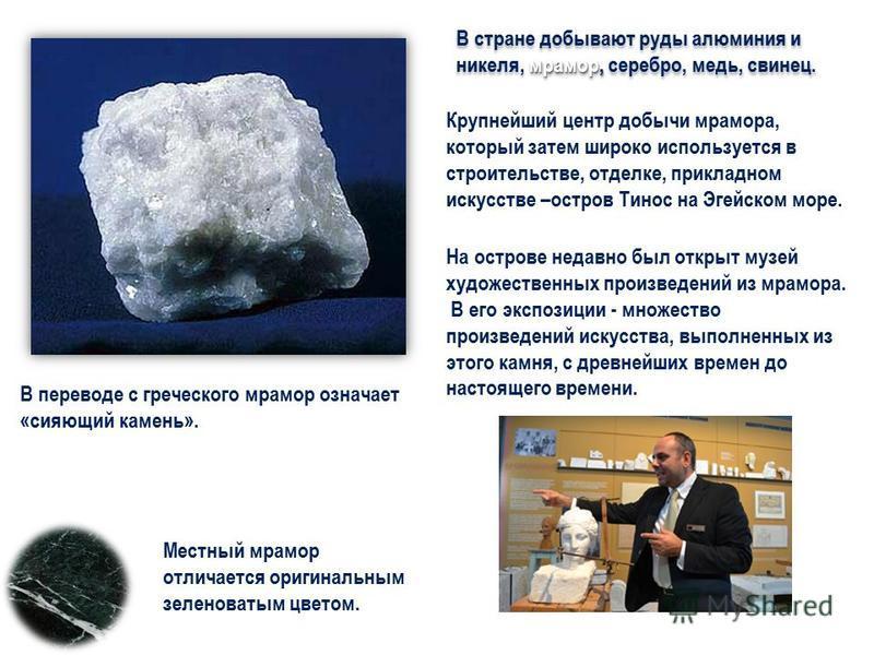мрамор, В стране добывают руды алюминия и никеля, мрамор, серебро, медь, свинец. В переводе с греческого мрамор означает «сияющий камень». Крупнейший центр добычи мрамора, который затем широко используется в строительстве, отделке, прикладном искусст