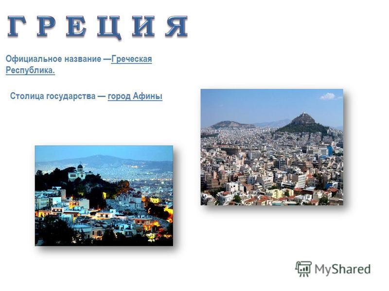Официальное название Греческая Республика. Столица государства город Афины