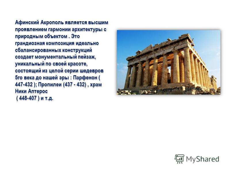 Афинский Акрополь является высшим проявлением гармонии архитектуры с природным объектом. Это грандиозная композиция идеально сбалансированных конструкций создает монументальный пейзаж, уникальный по своей красоте, состоящий из целой серии шедевров 5