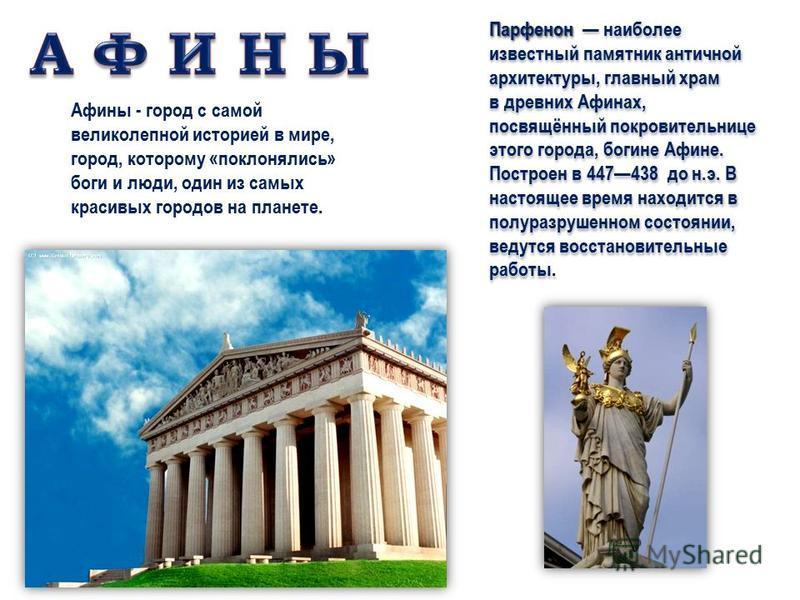 Парфенон Парфенон наиболее известный памятник античной архитектуры, главный храм в древних Афинах, посвящённый покровительнице этого города, богине Афине. Построен в 447438 до н.э. В настоящее время находится в полуразрушенном состоянии, ведутся восс