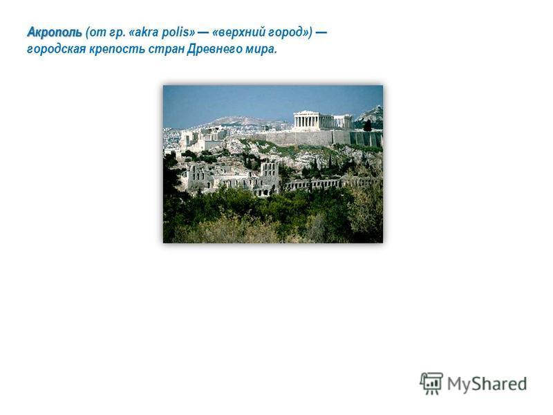 Акрополь Акрополь (от гр. «akra polis» «верхний город») городская крепость стран Древнего мира.