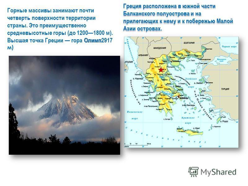 Греция расположена в южной части Балканского полуострова и на прилегающих к нему и к побережью Малой Азии островах. Олимп Горные массивы занимают почти четверть поверхности территории страны. Это преимущественно средневысотные горы (до 12001800 м). В