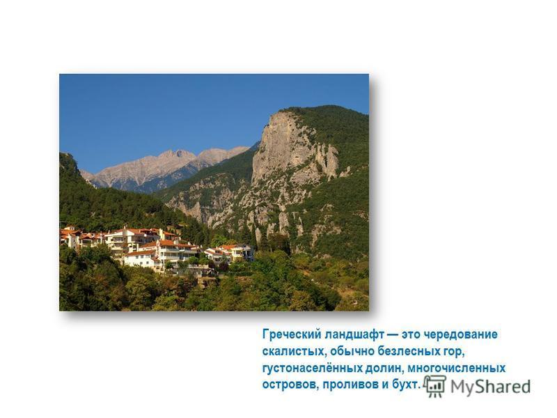 Греческий ландшафт это чередование скалистых, обычно безлесных гор, густонаселённых долин, многочисленных островов, проливов и бухт.