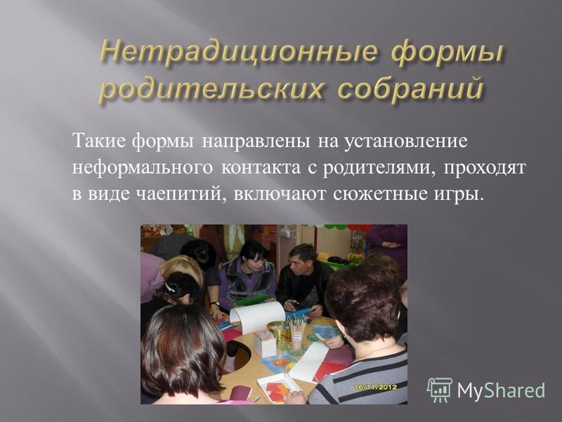 Такие формы направлены на установление неформального контакта с родителями, проходят в виде чаепитий, включают сюжетные игры.