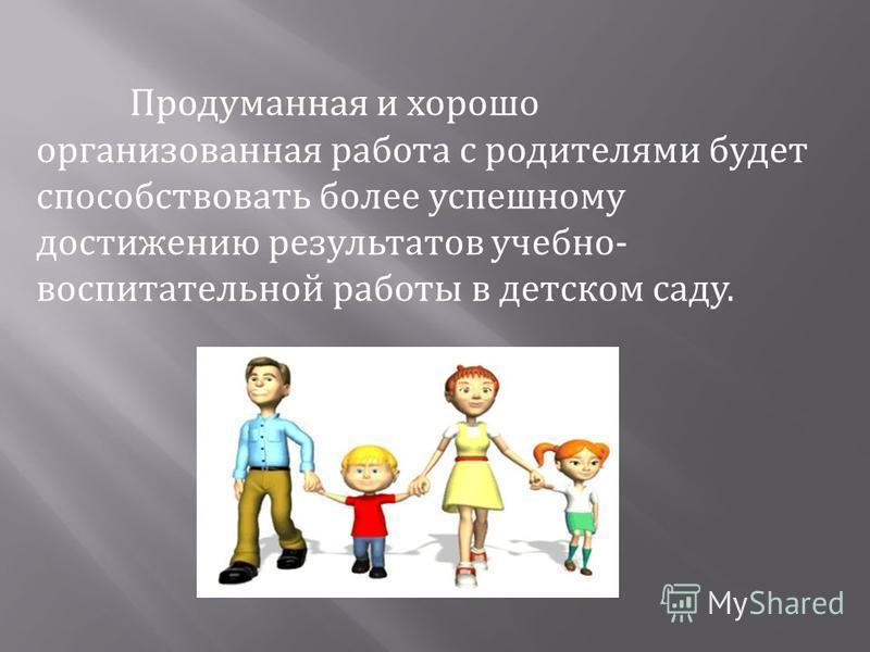 Продуманная и хорошо организованная работа с родителями будет способствовать более успешному достижению результатов учебно- воспитательной работы в детском саду.