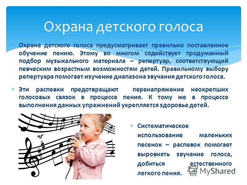 Охрана детского голоса предусматривает правильно поставленное обучение пению. Этому во многом содействует продуманный подбор музыкального материала – репертуар, соответствующий певческим возрастным возможностям детей. Правильному выбору репертуара по
