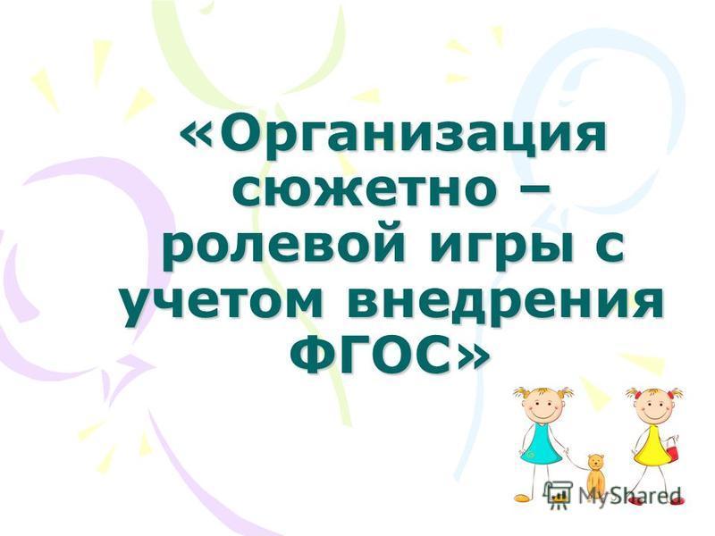 «Организация сюжетно – ролевой игры с учетом внедрения ФГОС»