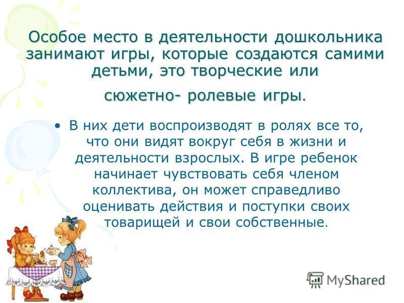 Особое место в деятельности дошкольника занимают игры, которые создаются самими детьми, это творческие или сюжетно- ролевые игры. В них дети воспроизводят в ролях все то, что они видят вокруг себя в жизни и деятельности взрослых. В игре ребенок начин