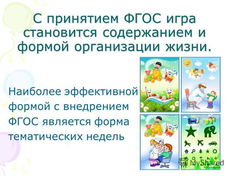 С принятием ФГОС игра становится содержанием и формой организации жизни. Наиболее эффективной формой с внедрением ФГОС является форма тематических недель