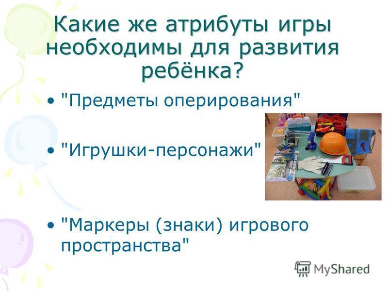 Какие же атрибуты игры необходимы для развития ребёнка? Предметы оперирования Игрушки-персонажи Маркеры (знаки) игрового пространства