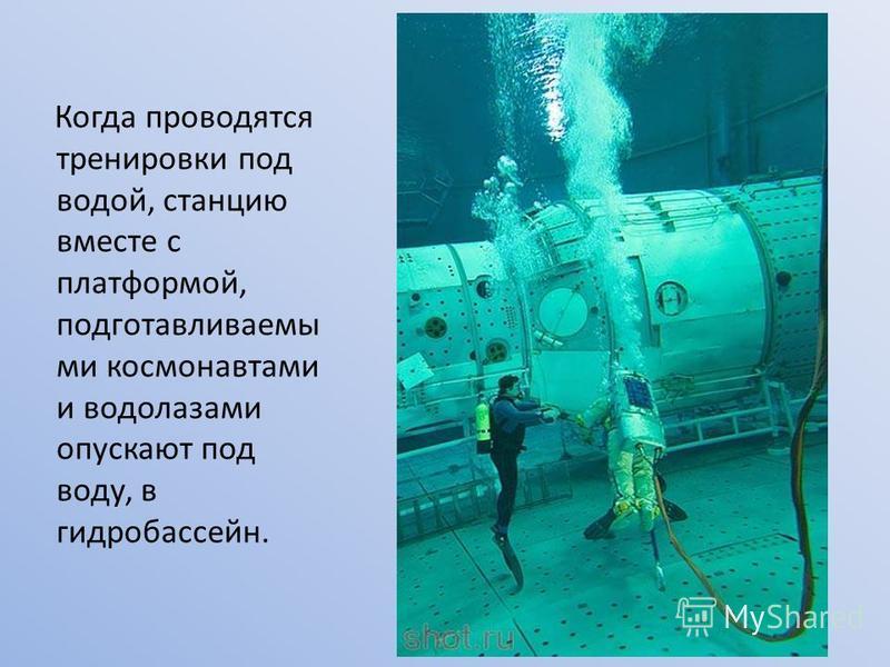 Когда проводятся тренировки под водой, станцию вместе с платформой, подготавливаемы ми космонавтами и водолазами опускают под воду, в гидробассейн.