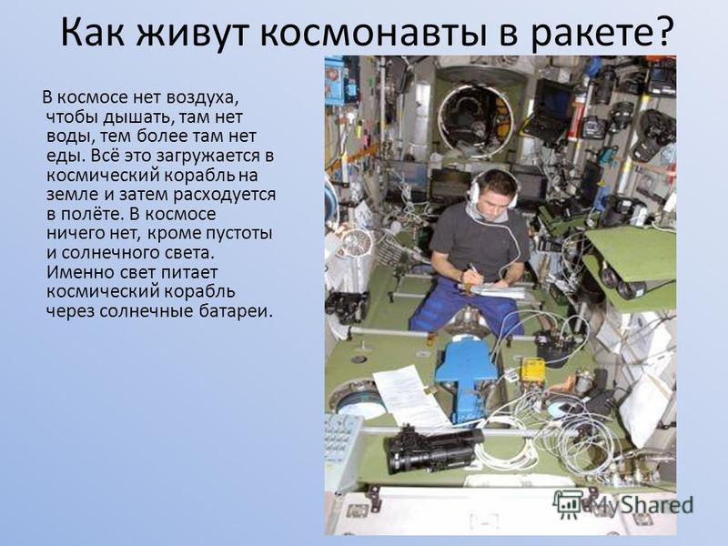 Как живут космонавты в ракете? В космосе нет воздуха, чтобы дышать, там нет воды, тем более там нет еды. Всё это загружается в космический корабль на земле и затем расходуется в полёте. В космосе ничего нет, кроме пустоты и солнечного света. Именно с