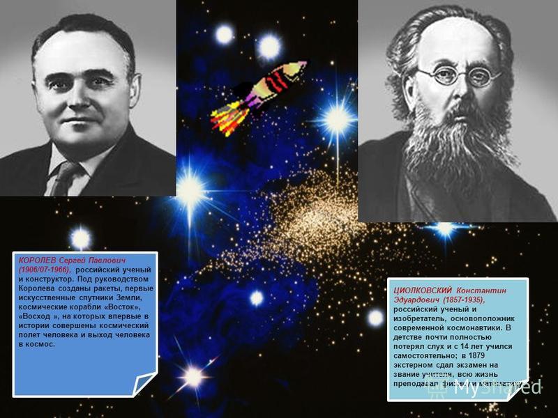ЦИОЛКОВСКИЙ Константин Эдуардович (1857-1935), российский ученый и изобретатель, основоположник современной космонавтики. В детстве почти полностью потерял слух и с 14 лет учился самостоятельно; в 1879 экстерном сдал экзамен на звание учителя, всю жи