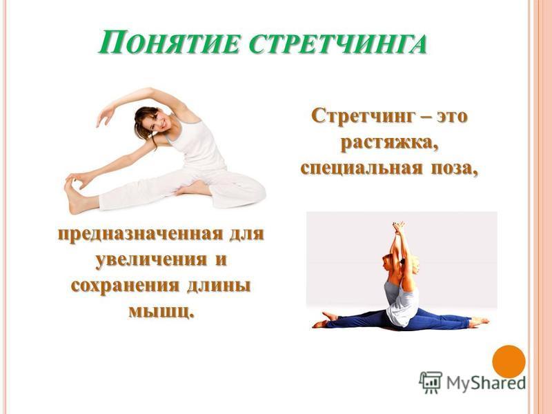 П ОНЯТИЕ СТРЕТЧИНГА Стретчинг – это растяжка, специальная поза, предназначенная для увеличения и сохранения длины мышц.