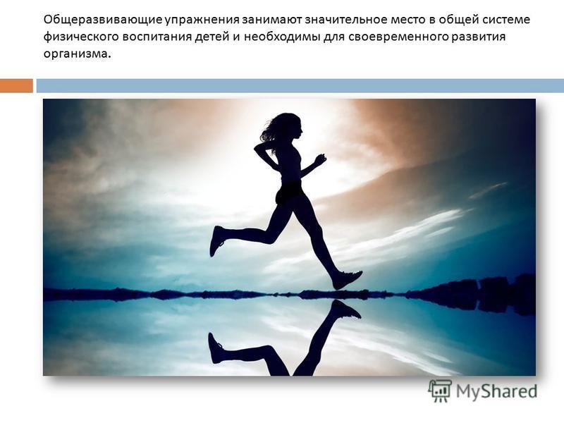 Общеразвивающие упражнения занимают значительное место в общей системе физического воспитания детей и необходимы для своевременного развития организма.