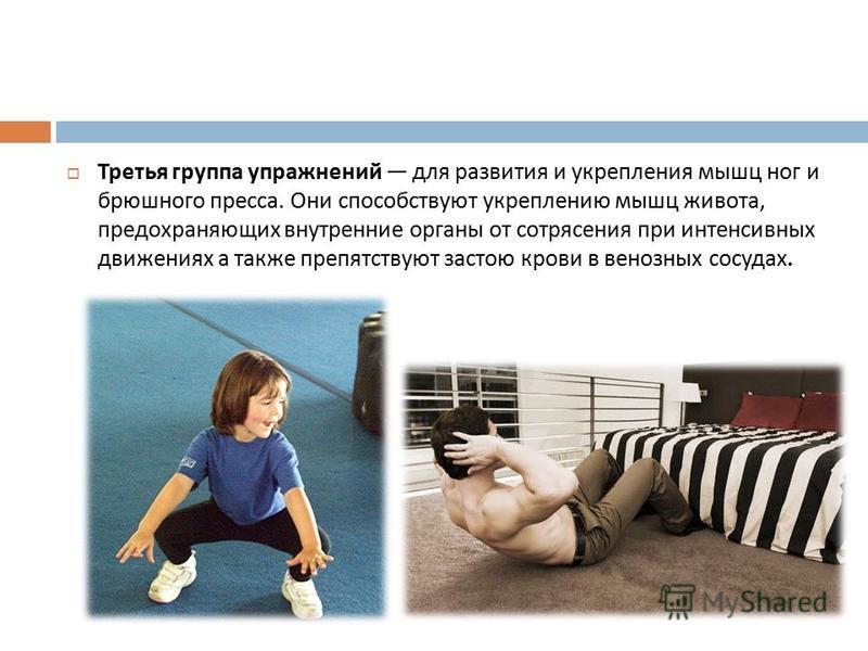 Третья группа упражнений для развития и укрепления мышц ног и брюшного пресса. Они способствуют укреплению мышц живота, предохраняющих внутренние органы от сотрясения при интенсивных движениях а также препятствуют застою крови в венозных сосудах.