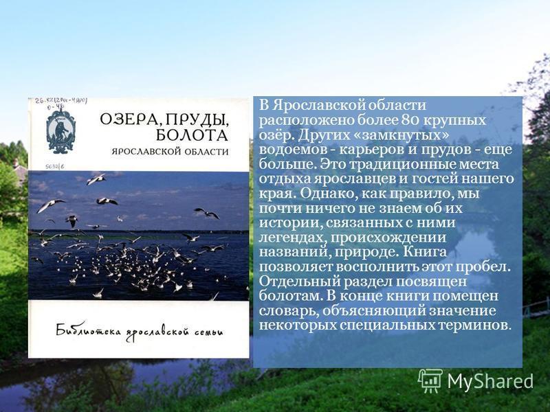В Ярославской области расположено более 80 крупных озёр. Других «замкнутых» водоемов - карьеров и прудов - еще больше. Это традиционные места отдыха ярославцев и гостей нашего края. Однако, как правило, мы почти ничего не знаем об их истории, связанн
