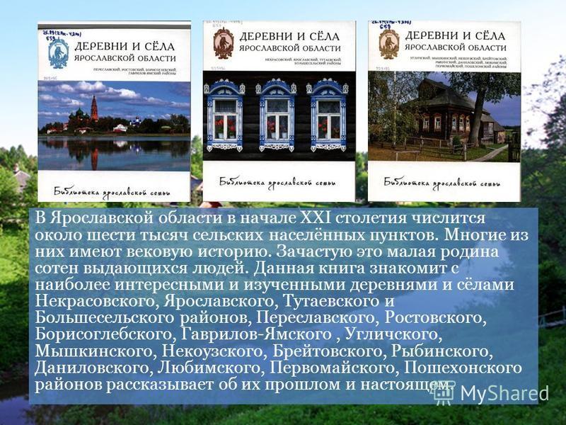 В Ярославской области в начале XXI столетия числится около шести тысяч сельских населённых пунктов. Многие из них имеют вековую историю. Зачастую это малая родина сотен выдающихся людей. Данная книга знакомит с наиболее интересными и изученными дерев