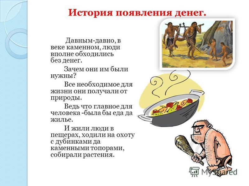 Давным-давно, в веке каменном, люди вполне обходились без денег. Зачем они им были нужны? Все необходимое для жизни они получали от природы. Ведь что главное для человека -была бы еда да жилье. И жили люди в пещерах, ходили на охоту с дубинками да ка