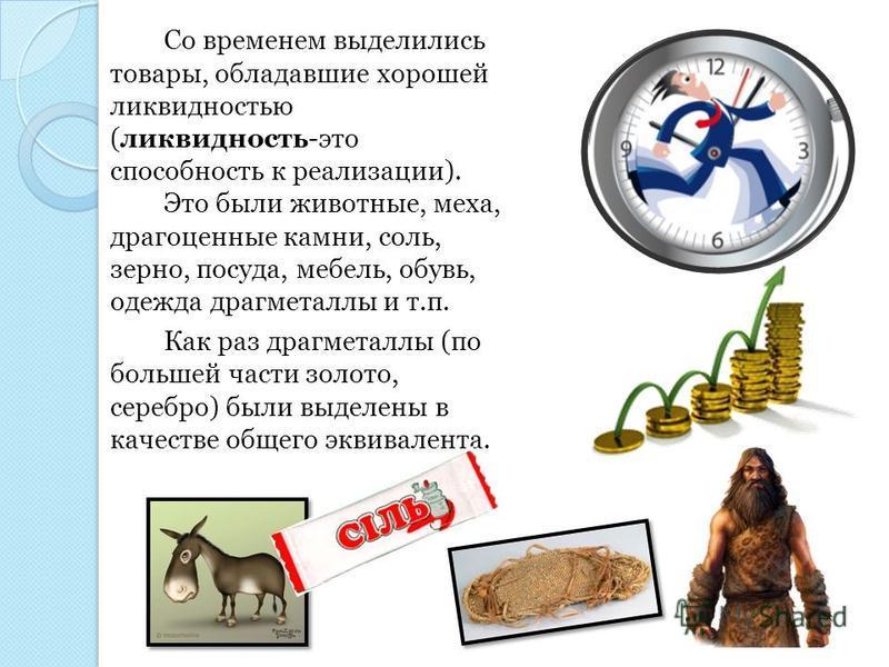 Со временем выделились товары, обладавшие хорошей ликвидностью (ликвидность-это способность к реализации). Это были животные, меха, драгоценные камни, соль, зерно, посуда, мебель, обувь, одежда драгметаллы и т.п. Как раз драгметаллы (по большей части