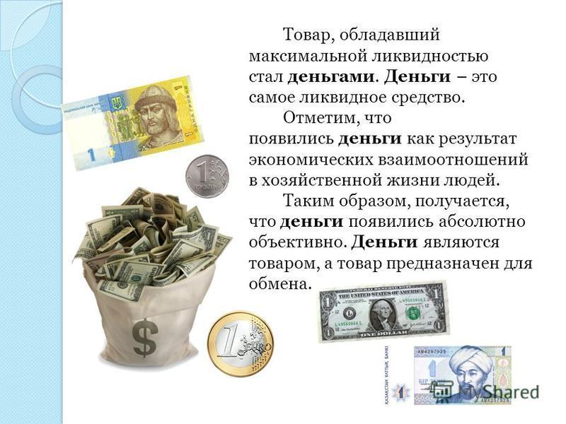 Товар, обладавший максимальной ликвидностью стал деньгами. Деньги – это самое ликвидное средство. Отметим, что появились деньги как результат экономических взаимоотношений в хозяйственной жизни людей. Таким образом, получается, что деньги появились а