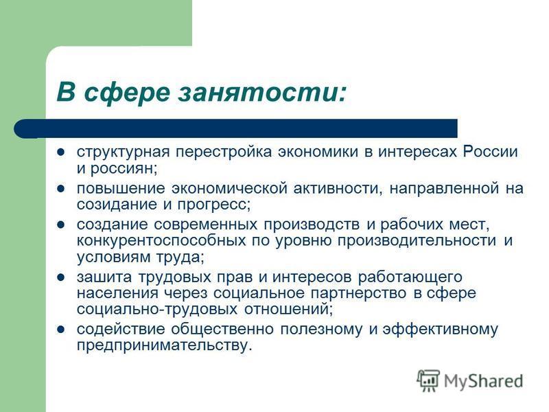 В сфере занятости: структурная перестройка экономики в интересах России и россиян; повышение экономической активности, направленной на созидание и прогресс; создание современных производств и рабочих мест, конкурентоспособных по уровню производительн