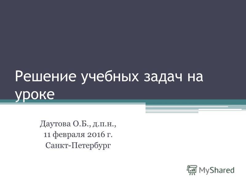 Решение учебных задач на уроке Даутова О.Б., д.п.н., 11 февраля 2016 г. Санкт-Петербург