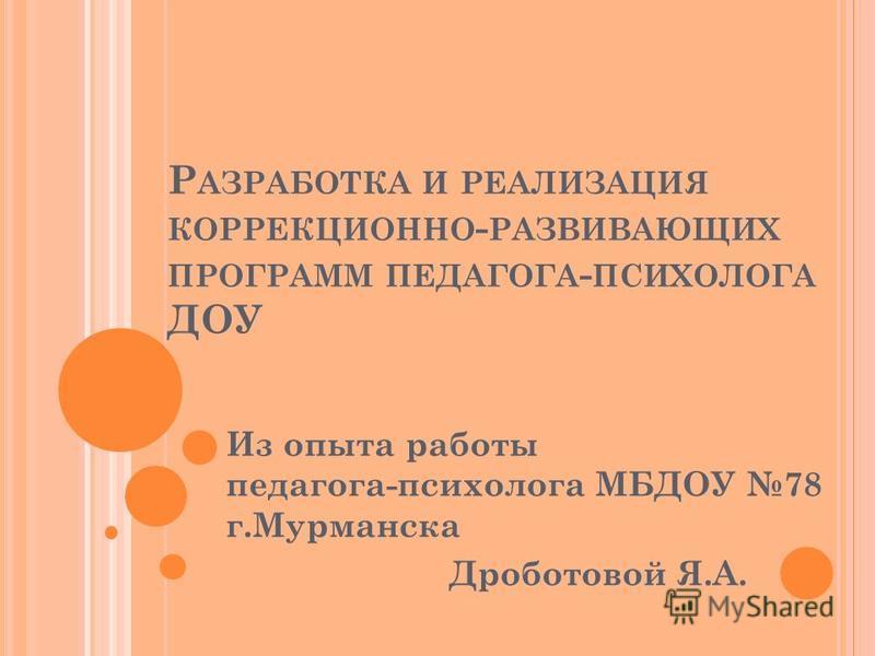 Р АЗРАБОТКА И РЕАЛИЗАЦИЯ КОРРЕКЦИОННО - РАЗВИВАЮЩИХ ПРОГРАММ ПЕДАГОГА - ПСИХОЛОГА ДОУ Из опыта работы педагога-психолога МБДОУ 78 г.Мурманска Дроботовой Я.А.