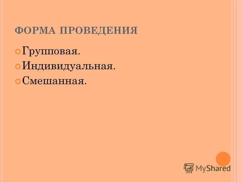 ФОРМА ПРОВЕДЕНИЯ Групповая. Индивидуальная. Смешанная.