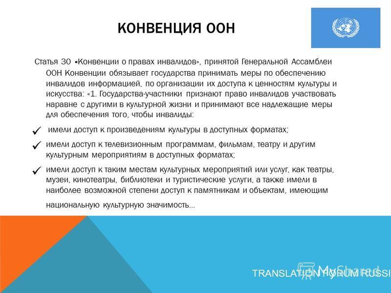 КОНВЕНЦИЯ ООН Статья 30 «Конвенции о правах инвалидов», принятой Генеральной Ассамблеи ООН Конвенции обязывает государства принимать меры по обеспечению инвалидов информацией, по организации их доступа к ценностям культуры и искусства: «1. Государств