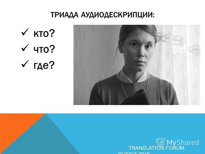 ТРИАДА АУДИОДЕСКРИПЦИИ: кто? что? где? TRANSLATION FORUM RUSSIA 2015