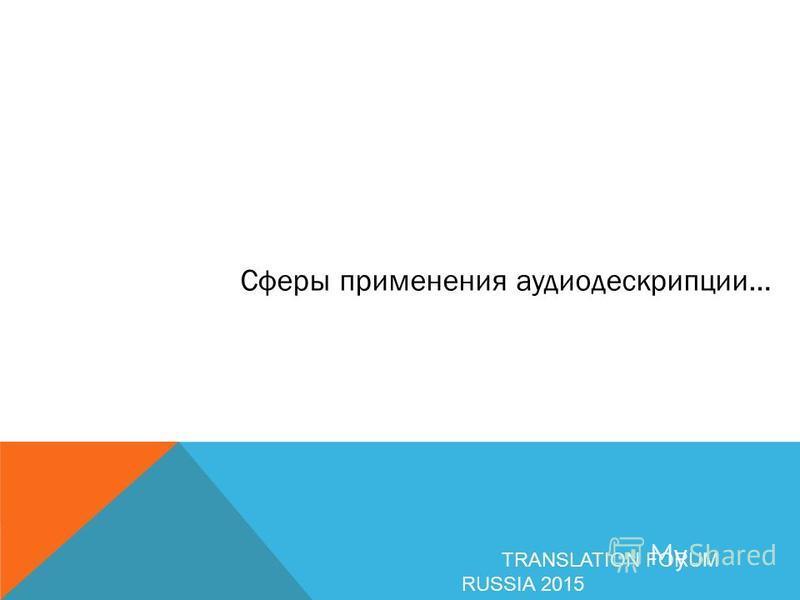 Сферы применения аудиодескрипции… TRANSLATION FORUM RUSSIA 2015