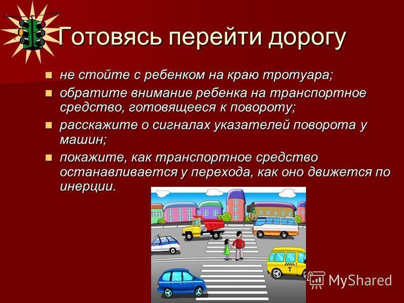 Готовясь перейти дорогу не стойте с ребенком на краю тротуара; не стойте с ребенком на краю тротуара; обратите внимание ребенка на транспортное средство, готовящееся к повороту; обратите внимание ребенка на транспортное средство, готовящееся к поворо
