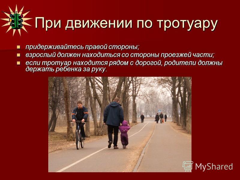 При движении по тротуару При движении по тротуару придерживайтесь правой стороны; придерживайтесь правой стороны; взрослый должен находиться со стороны проезжей части; взрослый должен находиться со стороны проезжей части; если тротуар находится рядом