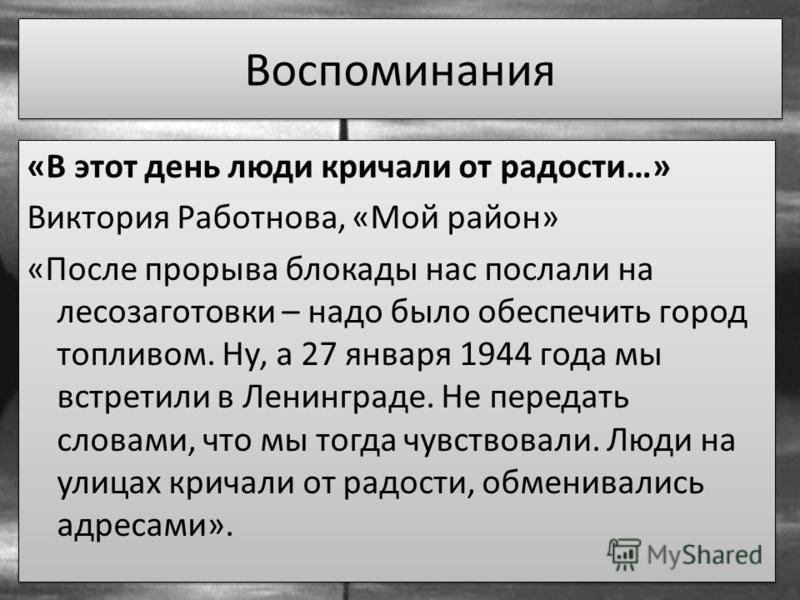 Воспоминания «В этот день люди кричали от радости…» Виктория Работнова, «Мой район» «После прорыва блокады нас послали на лесозаготовки – надо было обеспечить город топливом. Ну, а 27 января 1944 года мы встретили в Ленинграде. Не передать словами, ч
