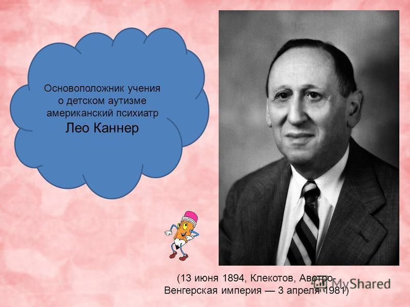 Основоположник учения о детском аутизме американский психиатр Лео Каннер (13 июня 1894, Клекотов, Австро- Венгерская империя 3 апреля 1981)