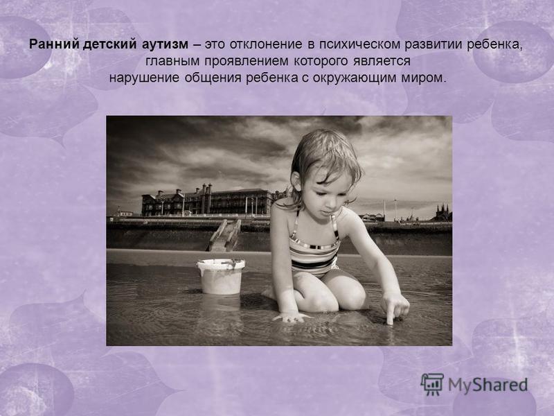 Ранний детский аутизм – это отклонение в психическом развитии ребенка, главным проявлением которого является нарушение общения ребенка с окружающим миром.