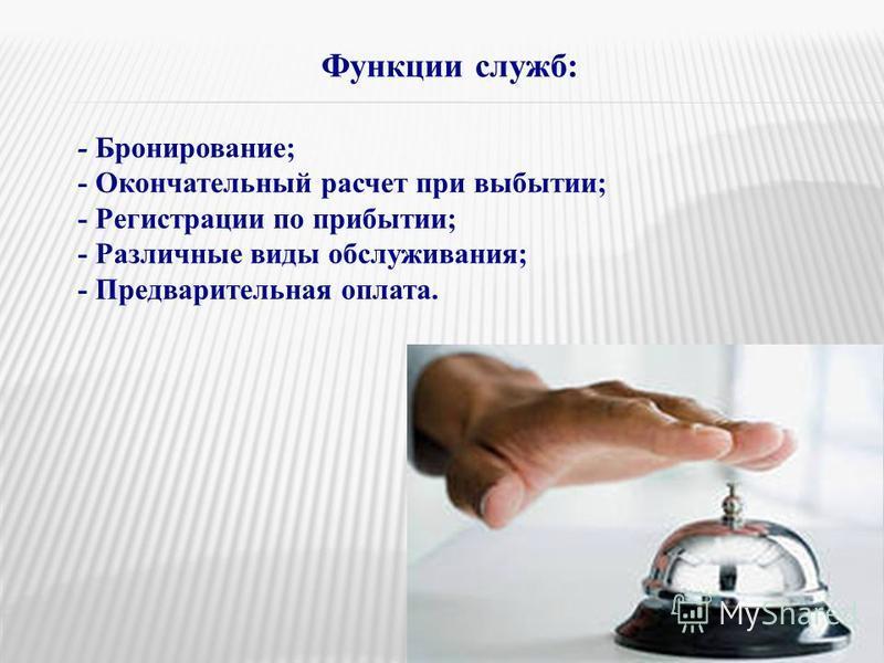 Функции служб: - Бронирование; - Окончательный расчет при выбытии; - Регистрации по прибытии; - Различные виды обслуживания; - Предварительная оплата.