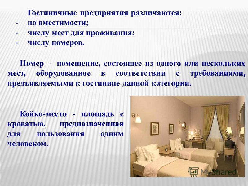 Гостиничные предприятия различаются: -по вместимости; -числу мест для проживания; -числу номеров. Койко-место - площадь с кроватью, предназначенная для пользования одним человеком. Номер - помещение, состоящее из одного или нескольких мест, оборудова