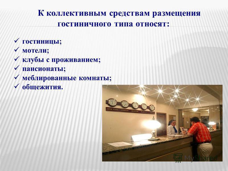 К коллективным средствам размещения гостиничного типа относят: гостиницы; мотели; клубы с проживанием; пансионаты; меблированные комнаты; общежития.