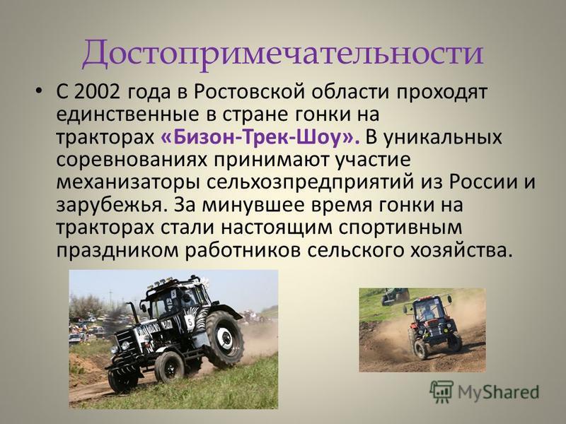 Достопримечательности С 2002 года в Ростовской области проходят единственные в стране гонки на тракторах «Бизон-Трек-Шоу». В уникальных соревнованиях принимают участие механизаторы сельхозпредприятий из России и зарубежья. За минувшее время гонки на