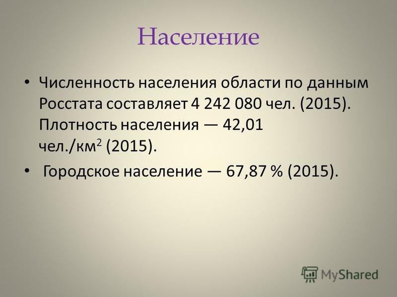 Население Численность населения области по данным Росстата составляет 4 242 080 чел. (2015). Плотность населения 42,01 чел./км 2 (2015). Городское население 67,87 % (2015).