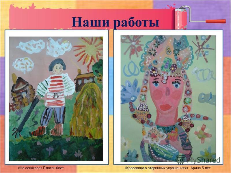 Наши работы «На сенокосе» Платон 6 лет «Красавица в старинных украшениях» Арина 5 лет