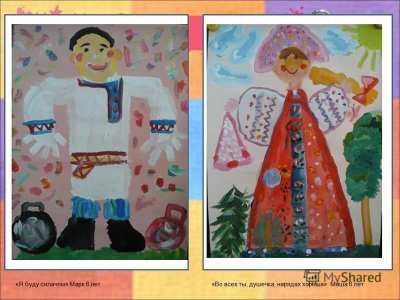 «Я буду силачом» Марк 6 лет «Во всех ты, душечка, нарядах хороша» Маша 6 лет
