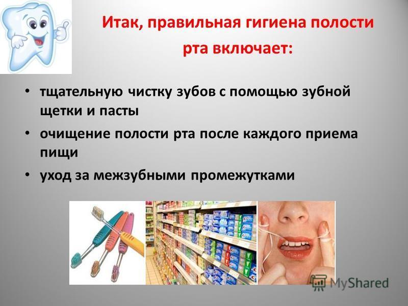Итак, правильная гигиена полости рта включает: тщательную чистку зубов с помощью зубной щетки и пасты очищение полости рта после каждого приема пищи уход за межзубными промежутками