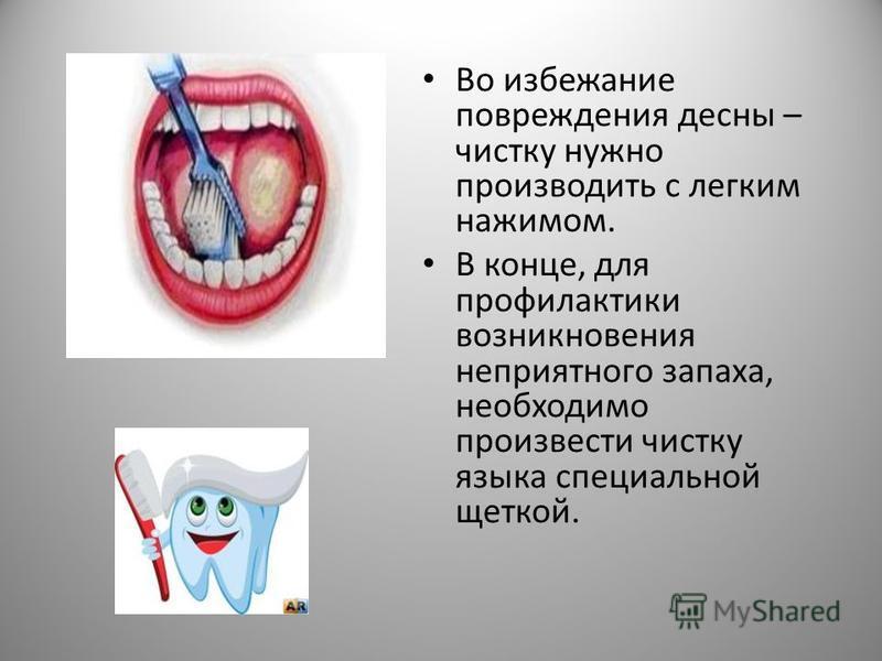 Во избежание повреждения десны – чистку нужно производить с легким нажимом. В конце, для профилактики возникновения неприятного запаха, необходимо произвести чистку языка специальной щеткой.