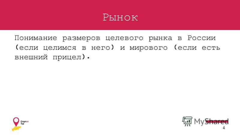 Рынок Понимание размеров целевого рынка в России (если целимся в него) и мирового (если есть внешний прицел). 4